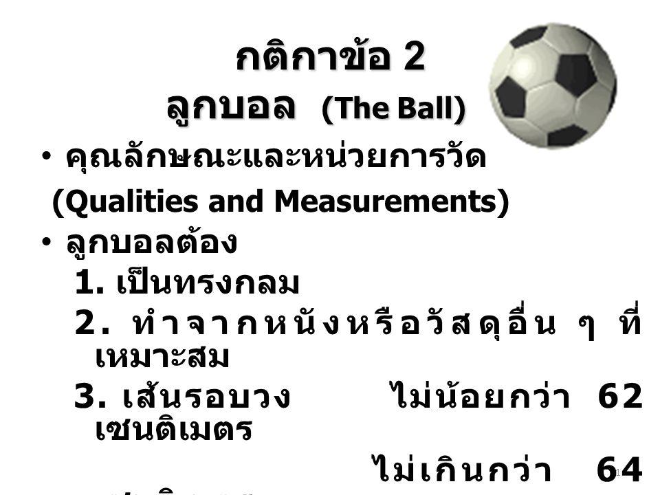 กติกาข้อ 2 ลูกบอล (The Ball) คุณลักษณะและหน่วยการวัด (Qualities and Measurements) ลูกบอลต้อง 1. เป็นทรงกลม 2. ทำจากหนังหรือวัสดุอื่น ๆ ที่ เหมาะสม 3.