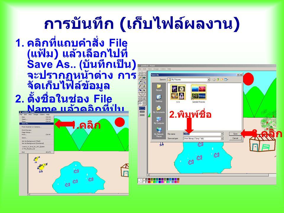 การบันทึก ( เก็บไฟล์ผลงาน ) 1. คลิกที่แถบคำสั่ง File ( แฟ้ม ) แล้วเลือกไปที่ Save As.. ( บันทึกเป็น ) จะปรากฏหน้าต่าง การ จัดเก็บไฟล์ข้อมูล 2. ตั้งชื่