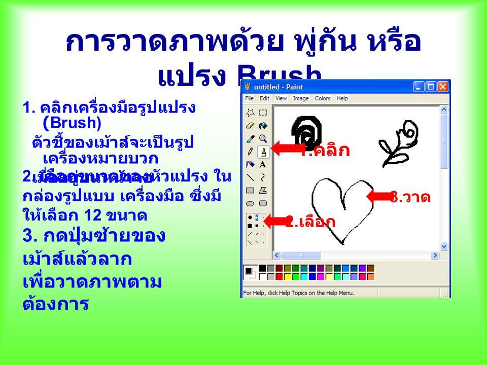 การวาดภาพด้วย พู่กัน หรือ แปรง Brush 1. คลิกเครื่องมือรูปแปรง (Brush) ตัวชี้ของเม้าส์จะเป็นรูป เครื่องหมายบวก เมื่ออยู่บนหน้าจอ 1. คลิก 3. วาด 2. เลือ