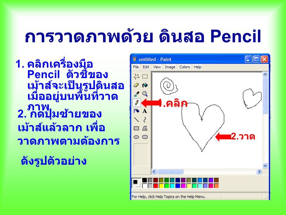 การวาดภาพด้วย ดินสอ Pencil 1. คลิกเครื่องมือ Pencil ตัวชี้ของ เม้าส์จะเป็นรูปดินสอ เมื่ออยู่บนพื้นที่วาด ภาพ 1. คลิก 2. วาด 2. กดปุ่มซ้ายของ เม้าส์แล้
