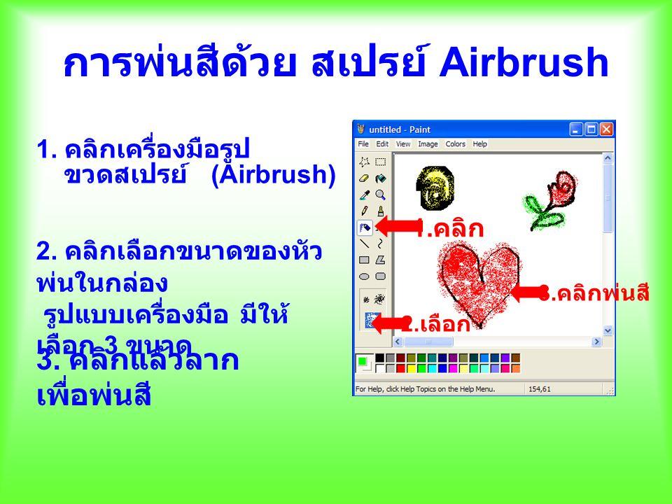 การพ่นสีด้วย สเปรย์ Airbrush 1. คลิกเครื่องมือรูป ขวดสเปรย์ (Airbrush) 2. คลิกเลือกขนาดของหัว พ่นในกล่อง รูปแบบเครื่องมือ มีให้ เลือก 3 ขนาด 3. คลิกแล