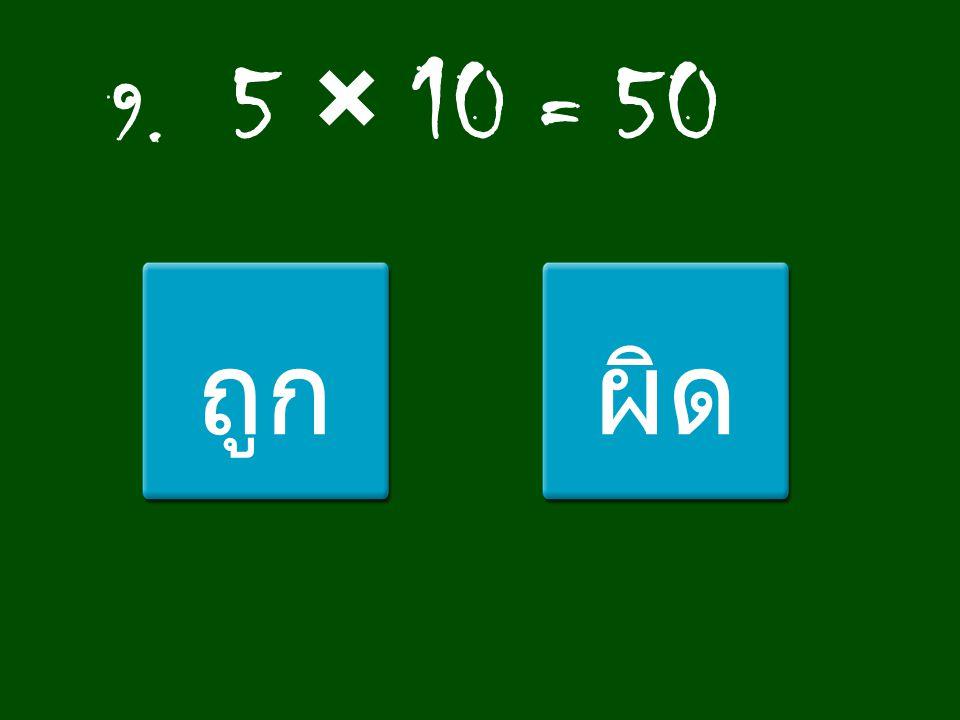 9. 5 × 10 = 50 ถูกผิด