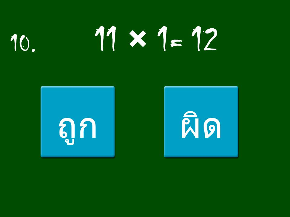 10. 11 × 1= 12 ถูกผิด