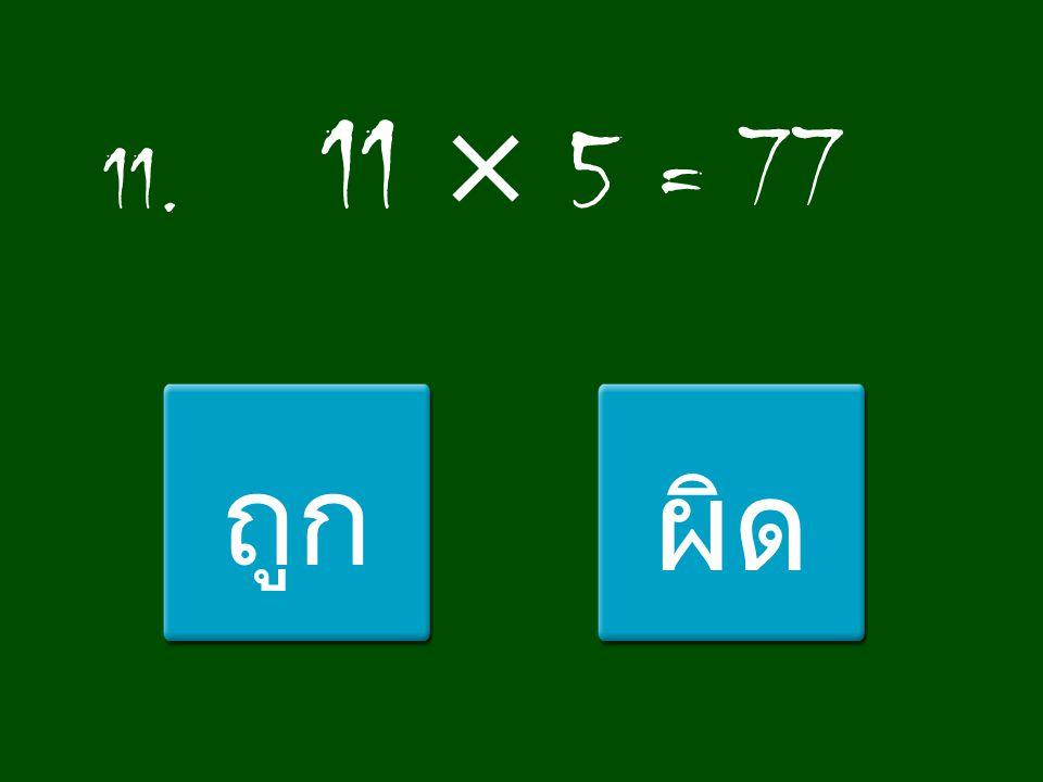 11. 11 × 5 = 77 ถูกผิด