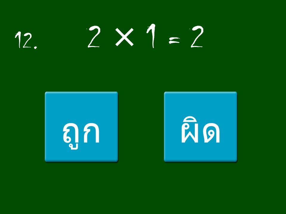 12. 2 × 1 = 2 ถูกผิด