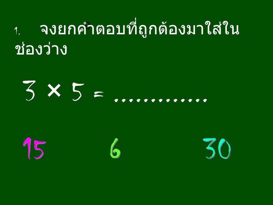 9 1. จงยกคำตอบที่ถูกต้องมาใส่ใน ช่องว่าง 3 × 5 =............. 15 6 6 30
