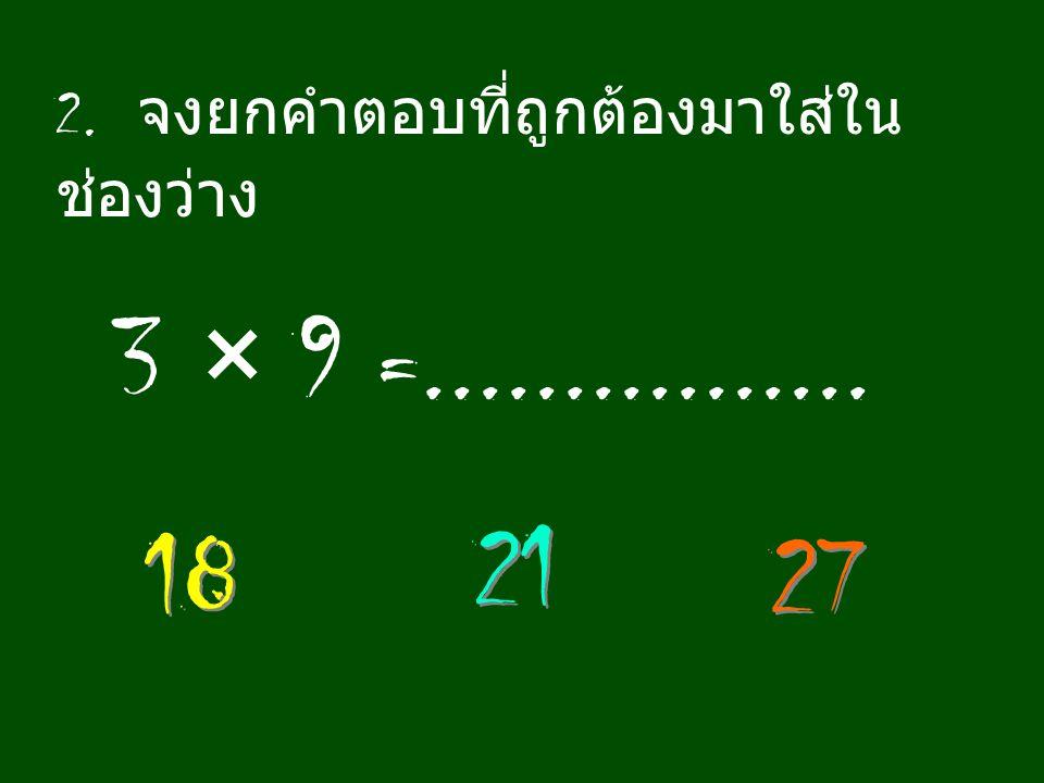 2. จงยกคำตอบที่ถูกต้องมาใส่ใน ช่องว่าง 3 × 9 =................ 18 27 21