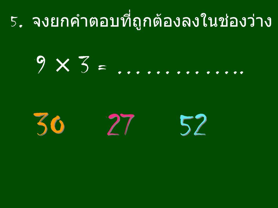5. จงยกคำตอบที่ถูกต้องลงในช่องว่าง 9 × 3 = ………….. 3O 27 52