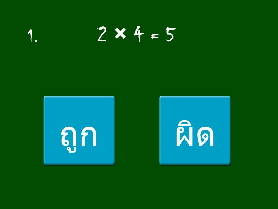 1. 2 × 4 = 5 ถูกผิด