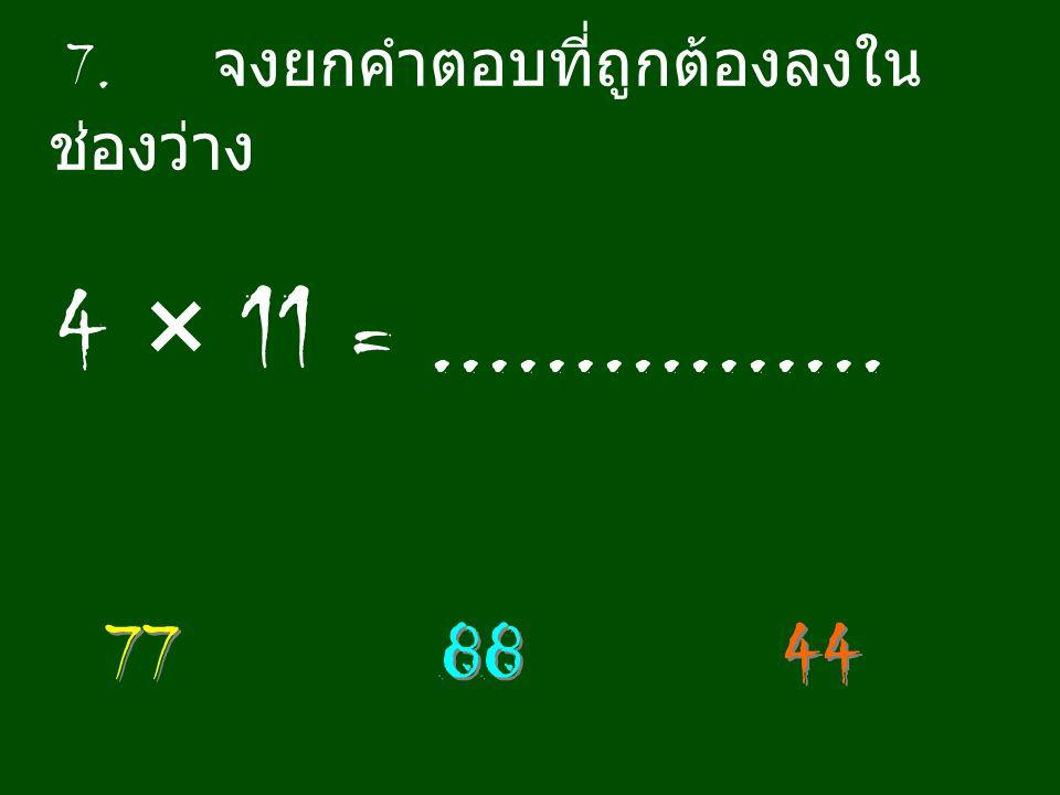 7. จงยกคำตอบที่ถูกต้องลงใน ช่องว่าง 4 × 11 =................ 77 88 44