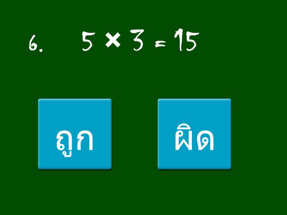 6. 5 × 3 = 15 ถูกผิด