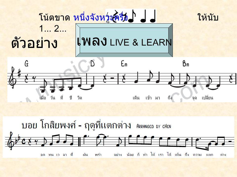 ตัวอย่าง เพลง เพลง LIVE & LEARN โน้ตขาด หนึ่งจังหวะครึ่ง ให้นับ 1... 2...
