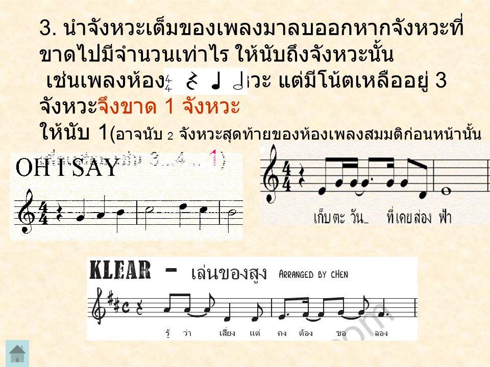 3. นำจังหวะเต็มของเพลงมาลบออกหากจังหวะที่ ขาดไปมีจำนวนเท่าไร ให้นับถึงจังหวะนั้น เช่นเพลงห้องละ 4 จังหวะ แต่มีโน้ตเหลืออยู่ 3 จังหวะจึงขาด 1 จังหวะ ให