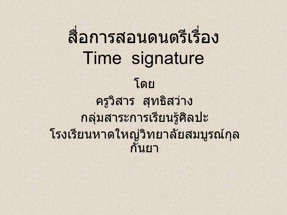 Time signature คือเครื่องหมายกำหนดจังหวะ ลักษณะคล้ายเศษส่วน หรือตัวอักษร มีหน้าที่ บอกจำนวนจังหวะในห้อง เพลง และกำหนดค่าอัตราตัวโน้ต แต่ละตัว