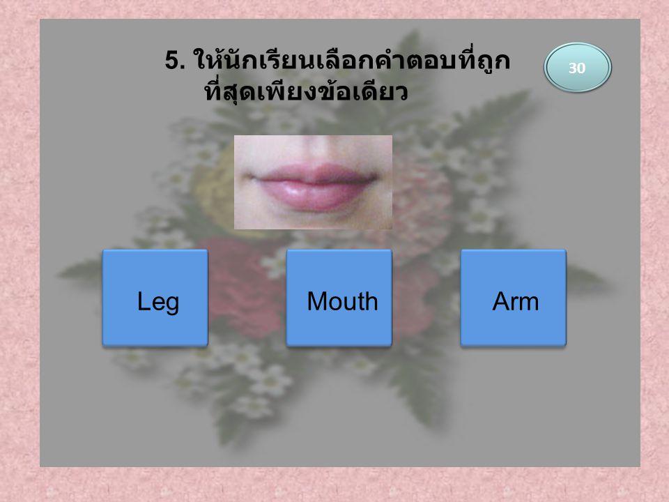 Leg Mouth Arm 30 5. ให้นักเรียนเลือกคำตอบที่ถูก ที่สุดเพียงข้อเดียว