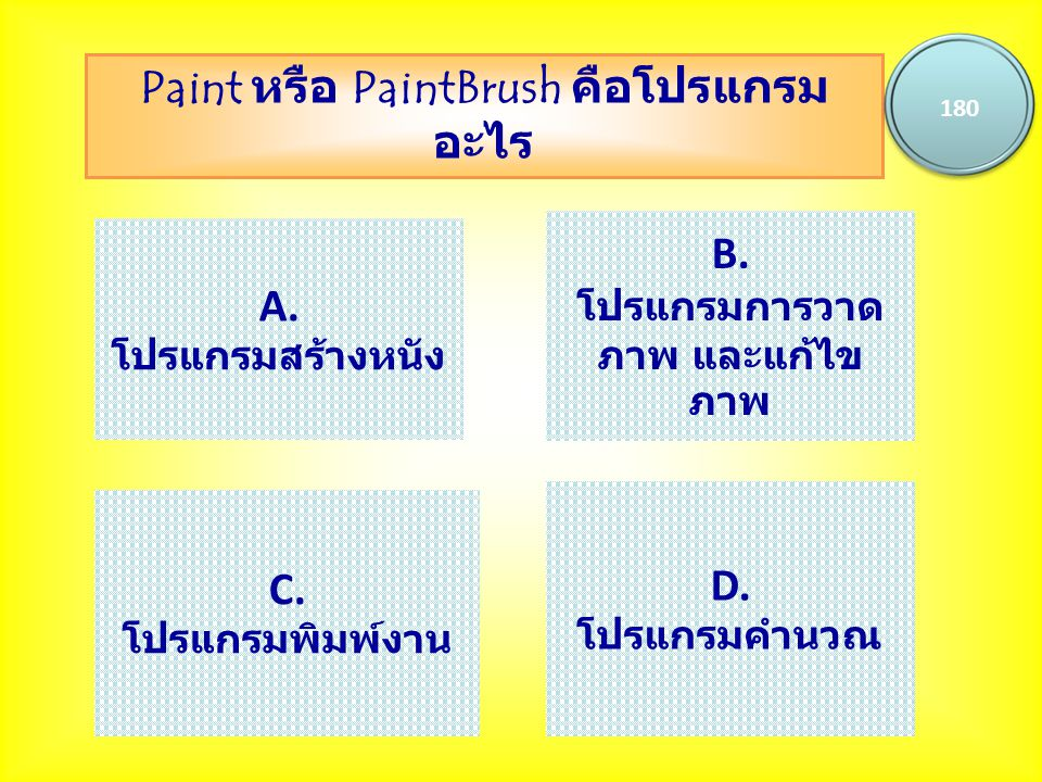 Paint หรือ PaintBrush คือโปรแกรม อะไร 180 A. โปรแกรมสร้างหนัง B. โปรแกรมการวาด ภาพ และแก้ไข ภาพ C. โปรแกรมพิมพ์งาน D. โปรแกรมคำนวณ