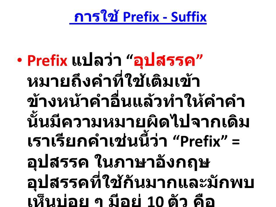 การใช้ Prefix - Suffix Prefix แปลว่า อุปสรรค หมายถึงคำที่ใช้เติมเข้า ข้างหน้าคำอื่นแล้วทำให้คำคำ นั้นมีความหมายผิดไปจากเดิม เราเรียกคำเช่นนี้ว่า Prefix = อุปสรรค ในภาษาอังกฤษ อุปสรรคที่ใช้กันมากและมักพบ เห็นบ่อย ๆ มีอยู่ 10 ตัว คือ