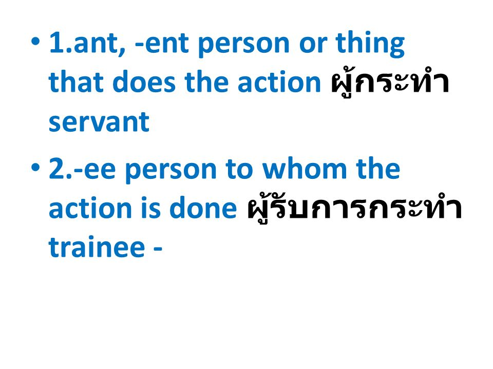 1.ant, -ent person or thing that does the action ผู้กระทำ servant 2.-ee person to whom the action is done ผู้รับการกระทำ trainee -