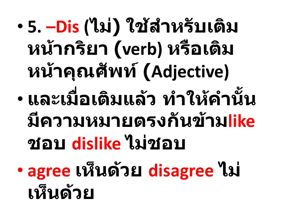 -ate act as; cause to become ทำให้ activate -ed simple past tense; past participle looked -en to make something… ทำ whiten -ify cause; make something… ทำ magnify -ing present participle reading - ize (-ise) to make or put something in the stated condition ทำให้ centralize เขียนโดย am_econ ที่ 10:50 หลังเที่ยง 10:50 หลังเที่ยง