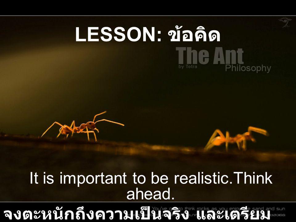 LESSON: ข้อคิด It is important to be realistic.Think ahead. จงตะหนักถึงความเป็นจริง และเตรียม รับกับเหตุการณ์ในอนาคต