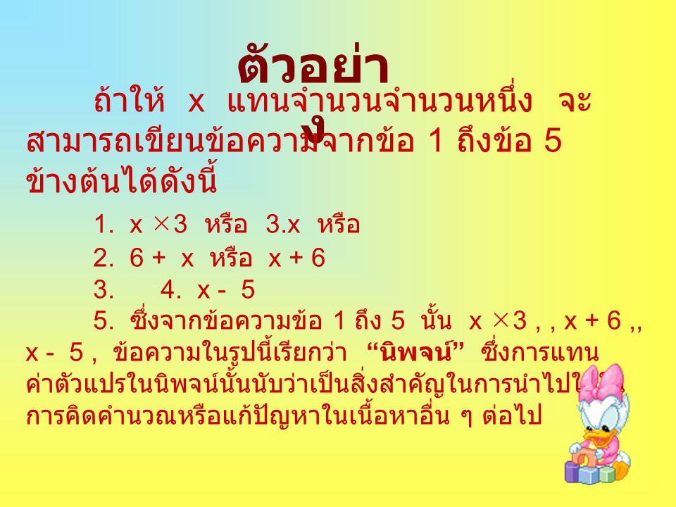 ตัวอย่า ง ถ้าให้ x แทนจำนวนจำนวนหนึ่ง จะ สามารถเขียนข้อความจากข้อ 1 ถึงข้อ 5 ข้างต้นได้ดังนี้ 1. x  3 หรือ 3.x หรือ 2. 6 + x หรือ x + 6 3. 4. x - 5 5