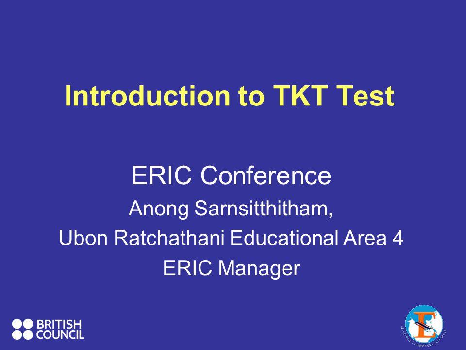 Introduction to TKT Test ERIC Conference Anong Sarnsitthitham, Ubon Ratchathani Educational Area 4 ERIC Manager