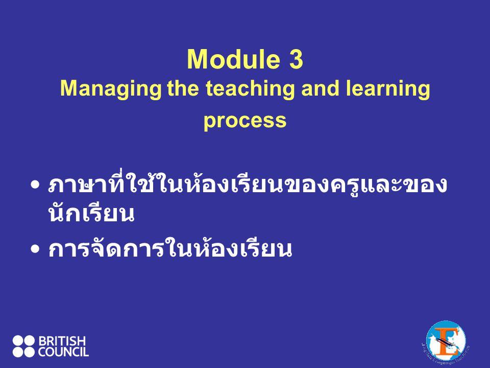 Module 3 Managing the teaching and learning process ภาษาที่ใช้ในห้องเรียนของครูและของ นักเรียน การจัดการในห้องเรียน