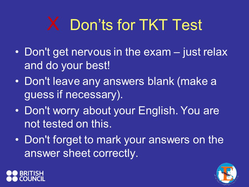 X Don'ts for TKT Test Don t get nervous in the exam – just relax and do your best.