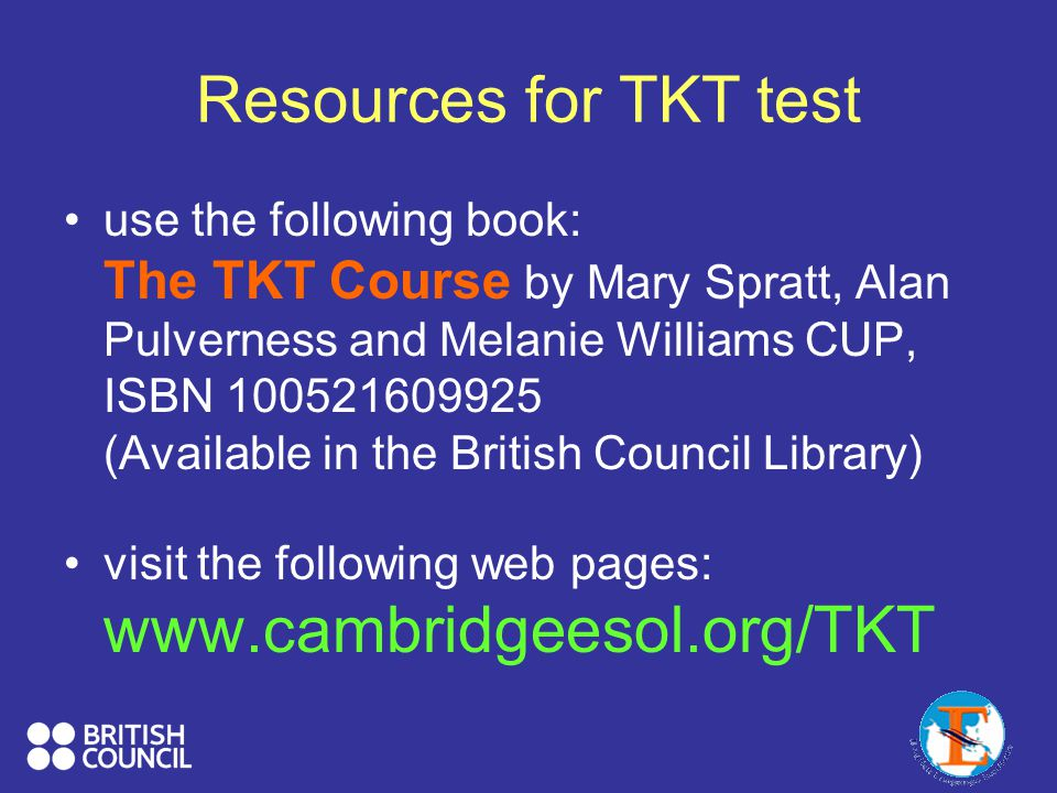 Resources for TKT test use the following book: The TKT Course by Mary Spratt, Alan Pulverness and Melanie Williams CUP, ISBN 100521609925 (Available i