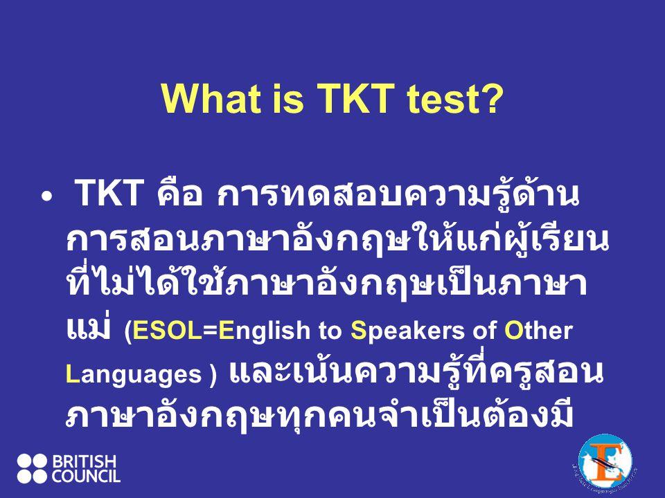 What is TKT test? TKT คือ การทดสอบความรู้ด้าน การสอนภาษาอังกฤษให้แก่ผู้เรียน ที่ไม่ได้ใช้ภาษาอังกฤษเป็นภาษา แม่ (ESOL=English to Speakers of Other Lan