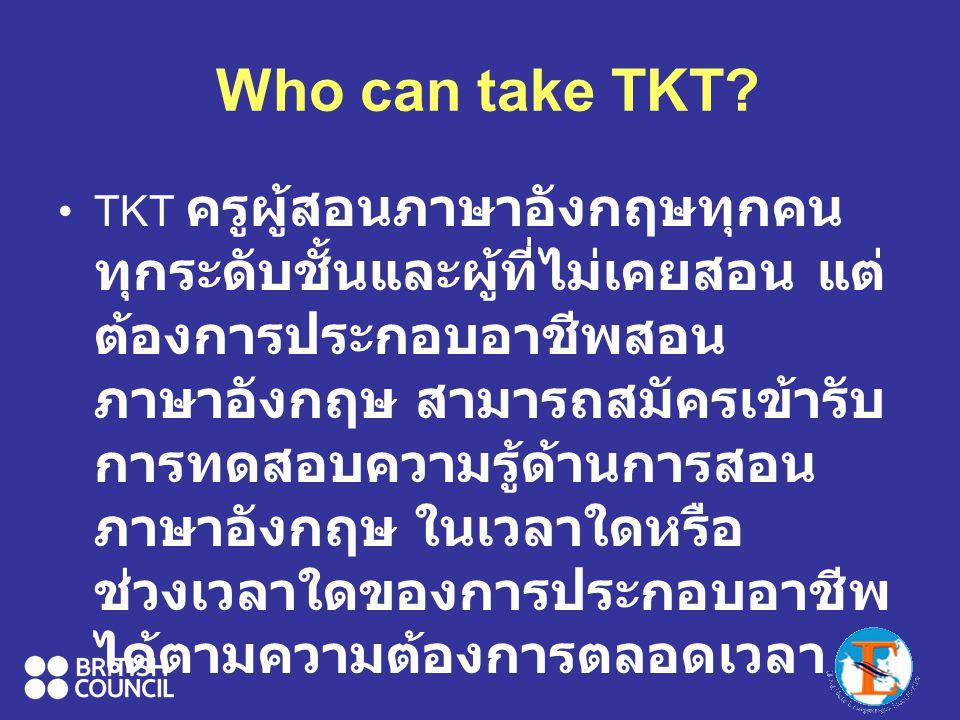 Who can take TKT? TKT ครูผู้สอนภาษาอังกฤษทุกคน ทุกระดับชั้นและผู้ที่ไม่เคยสอน แต่ ต้องการประกอบอาชีพสอน ภาษาอังกฤษ สามารถสมัครเข้ารับ การทดสอบความรู้ด