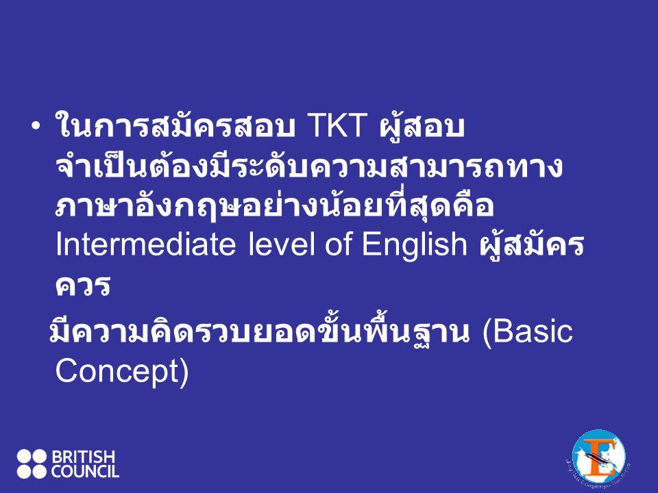 ในการสมัครสอบ TKT ผู้สอบ จำเป็นต้องมีระดับความสามารถทาง ภาษาอังกฤษอย่างน้อยที่สุดคือ Intermediate level of English ผู้สมัคร ควร มีความคิดรวบยอดขั้นพื้นฐาน (Basic Concept)