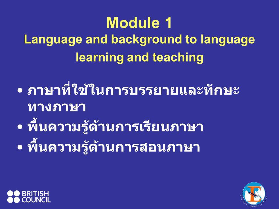 Module 1 Language and background to language learning and teaching ภาษาที่ใช้ในการบรรยายและทักษะ ทางภาษา พื้นความรู้ด้านการเรียนภาษา พื้นความรู้ด้านการสอนภาษา