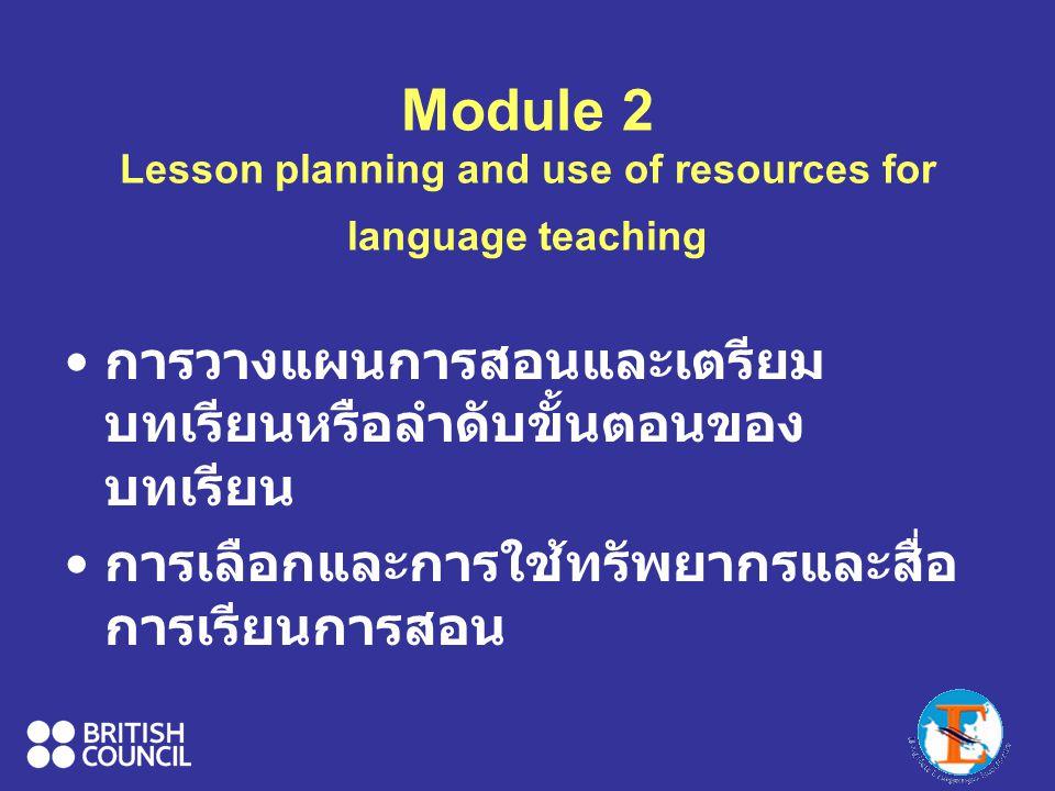 Module 2 Lesson planning and use of resources for language teaching การวางแผนการสอนและเตรียม บทเรียนหรือลำดับขั้นตอนของ บทเรียน การเลือกและการใช้ทรัพยากรและสื่อ การเรียนการสอน