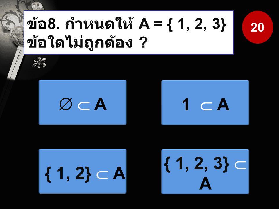 ข้อ 8. กำหนดให้ A = { 1, 2, 3} ข้อใดไม่ถูกต้อง ?   A  A 1  A { 1, 2}  A { 1, 2, 3}  A 20