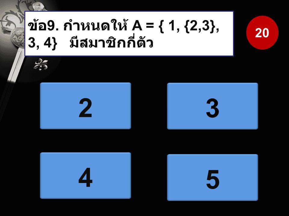 ข้อ 9. กำหนดให้ A = { 1, {2,3}, 3, 4} มีสมาชิกกี่ตัว 2 3 4 5 20
