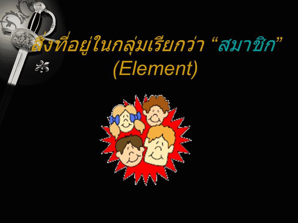 """สิ่งที่อยู่ในกลุ่มเรียกว่า """" สมาชิก """" (Element)"""