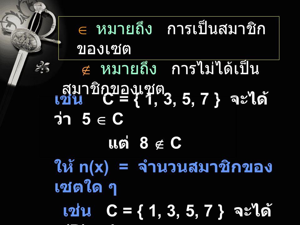 เช่น C = { 1, 3, 5, 7 } จะได้ ว่า 5  C แต่ 8  C ให้ n(x) = จำนวนสมาชิกของ เซตใด ๆ เช่น C = { 1, 3, 5, 7 } จะได้ n(D) = 4  หมายถึง การเป็นสมาชิก ของ