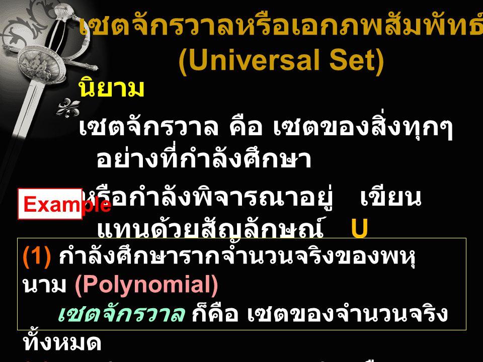 เซตจักรวาลหรือเอกภพสัมพัทธ์ (Universal Set) นิยาม เซตจักรวาล คือ เซตของสิ่งทุกๆ อย่างที่กำลังศึกษา หรือกำลังพิจารณาอยู่ เขียน แทนด้วยสัญลักษณ์ U (1) ก