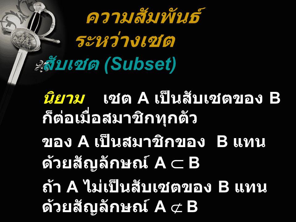 ความสัมพันธ์ ระหว่างเซต สับเซต (Subset) นิยาม เซต A เป็นสับเซตของ B ก็ต่อเมื่อสมาชิกทุกตัว ของ A เป็นสมาชิกของ B แทน ด้วยสัญลักษณ์ A  B ถ้า A ไม่เป็น