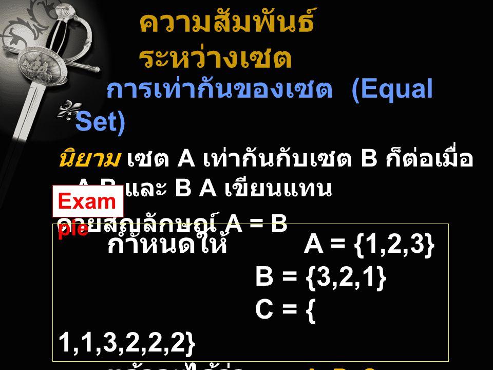 ความสัมพันธ์ ระหว่างเซต การเท่ากันของเซต (Equal Set) นิยาม เซต A เท่ากันกับเซต B ก็ต่อเมื่อ A B และ B A เขียนแทน ด้วยสัญลักษณ์ A = B Exam ple กำหนดให้