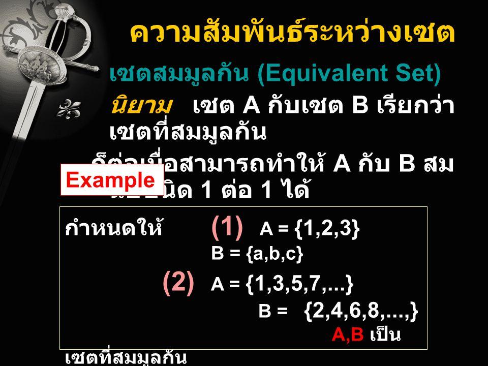 ความสัมพันธ์ระหว่างเซต เซตสมมูลกัน (Equivalent Set) นิยาม เซต A กับเซต B เรียกว่า เซตที่สมมูลกัน ก็ต่อเมื่อสามารถทำให้ A กับ B สม นัยชนิด 1 ต่อ 1 ได้