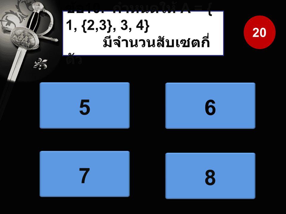 ข้อ 10. กำหนดให้ A = { 1, {2,3}, 3, 4} มีจำนวนสับเซตกี่ ตัว 5 6 7 8 20