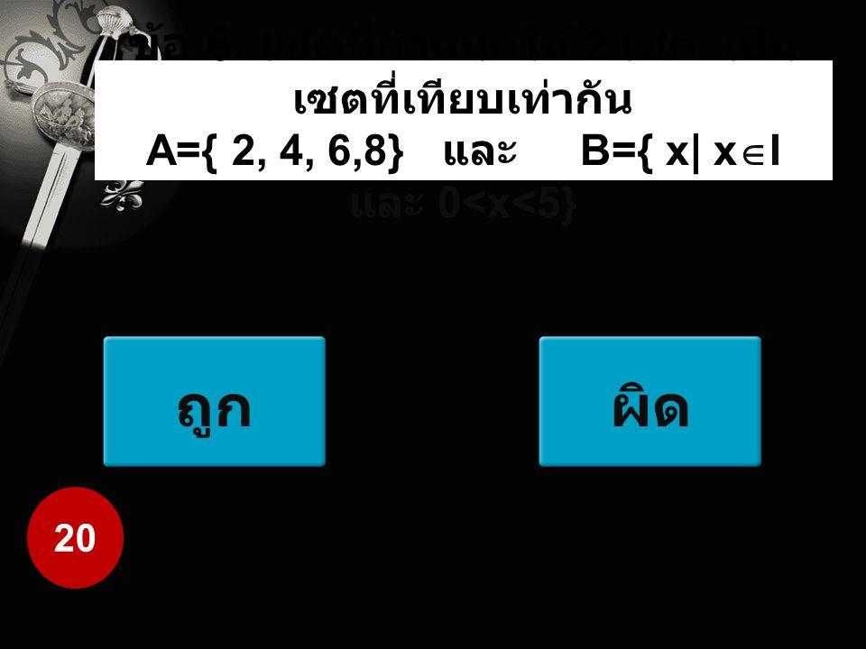ข้อ 6. เซต ที่กำหนดให้ 2 เซต เป็น เซตที่เทียบเท่ากัน A={ 2, 4, 6,8} และ B={ x  x  I และ 0<x<5} ถูกผิด 20