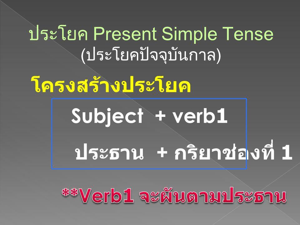 ประโยค Present Simple Tense (ประโยคปัจจุบันกาล) โครงสร้างประโยค Subject + verb 1 ประธาน + กริยาช่องที่ 1