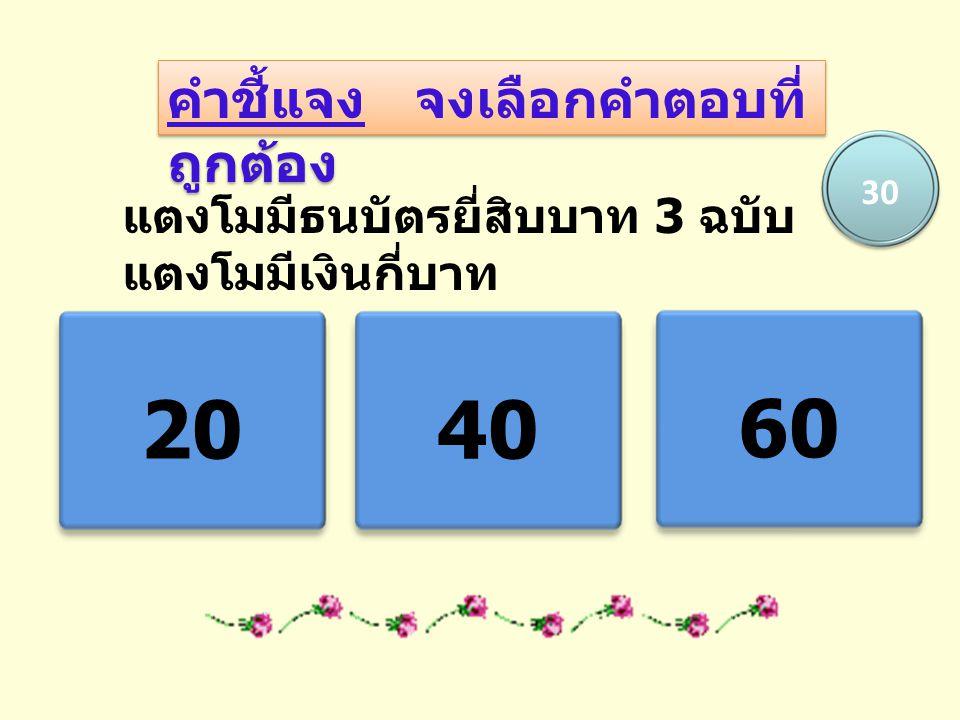คำชี้แจง จงเลือกคำตอบที่ ถูกต้อง แตงโมมีธนบัตรยี่สิบบาท 3 ฉบับ แตงโมมีเงินกี่บาท 2040 60 30