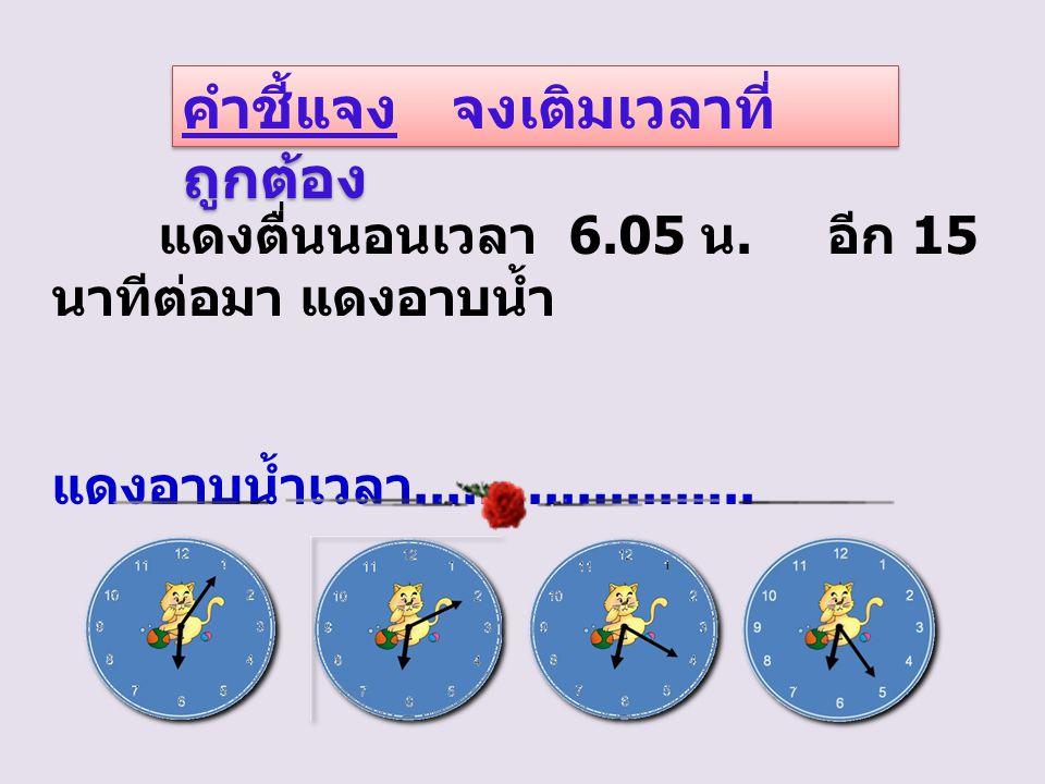 คำชี้แจง จงเติมเวลาที่ ถูกต้อง แดงตื่นนอนเวลา 6.05 น.