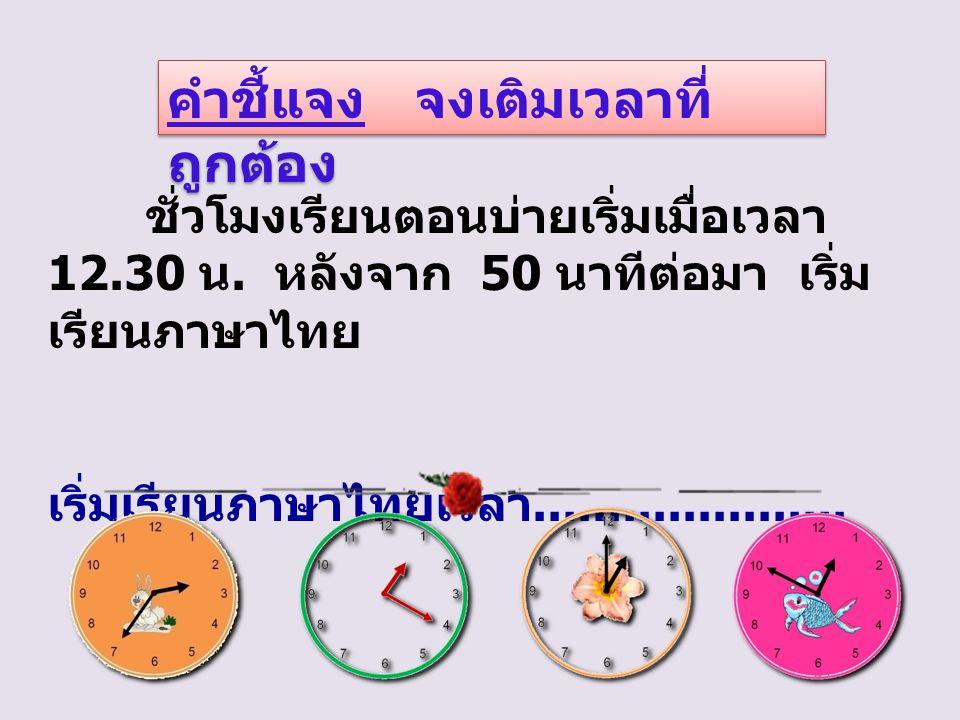 คำชี้แจง จงเติมเวลาที่ ถูกต้อง ชั่วโมงเรียนตอนบ่ายเริ่มเมื่อเวลา 12.30 น.