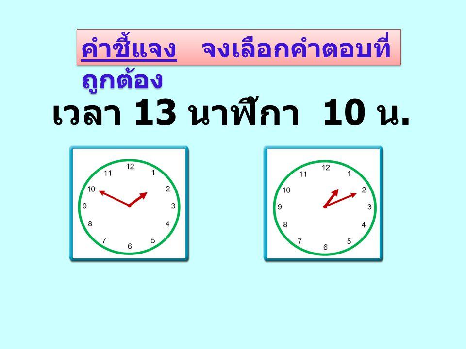 คำชี้แจง จงเลือกคำตอบที่ ถูกต้อง เวลา 13 นาฬิกา 10 น.