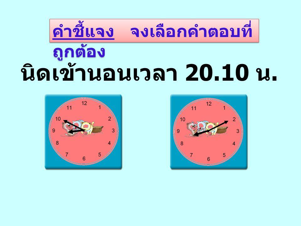 คำชี้แจง จงลากเส้นเชื่อมโยง หน้าปัดนาฬิกากับเวลา 20 นาฬิกา 20 นาที 12 นาฬิกา 25 นาที 17 นาฬิกา 15 นาที 21 นาฬิกา 30 นาที